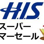 【H.I.S.】スーパーサマーセール 2018の開催時期やファイナルはいつから?等の情報まとめ