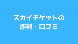 スカイチケット(Skyticket.jp)の評判・口コミから安全性を徹底評価してみる